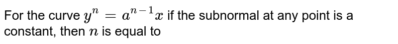 For the curve `y^(n)=a^(n-1)x` if the subnormal at any point is a constant, then `n` is equal to