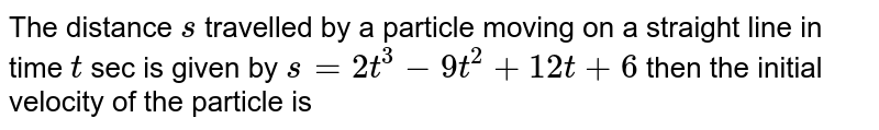 The distance `s` travelled by a particle moving on a straight line in time `t` sec is given by `s=2t^(3)-9t^(2)+12t+6` then the initial velocity of the particle is