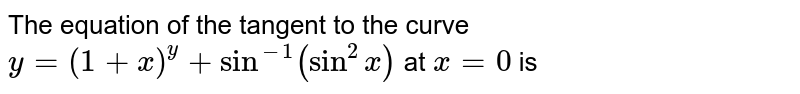 The equation of the tangen to the curve `y=(1+x)^(y)+sin^(-1)(sin^(2)x)` at `x=0` is
