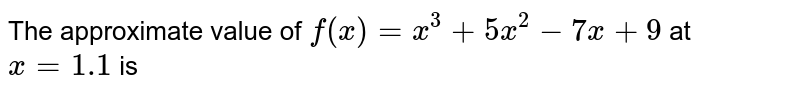 The approximate value of `f(x)=x^(3)+5x^(2)-7x+9` at `x=1.1` is