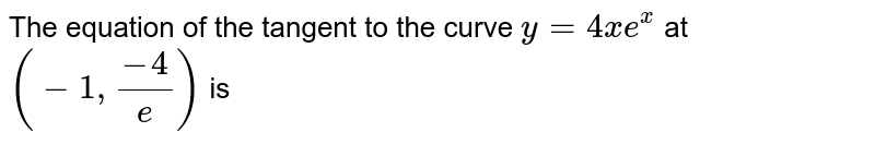 The equation of the tangent to the curve `y=4xe^(x)` at `(-1,(-4)/e)` is