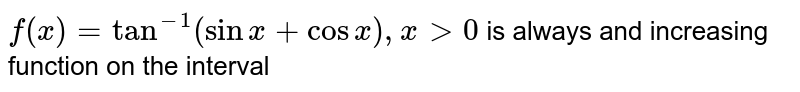 `f(x)=tan^(-1)(sinx+cosx), x gt0` is always and increasing function on the interval