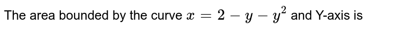 The area bounded by the curve `x=2-y-y^(2)` and Y-axis is