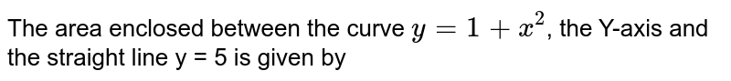 The area enclosed between the curve `y = 1 + x^(2)`, the Y-axis and the straight line y = 5 is given by