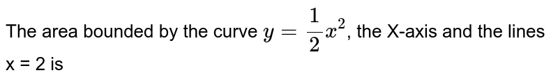 The area bounded by the curve `y = (1)/(2)x^(2)`, the X-axis and the lines x = 2 is