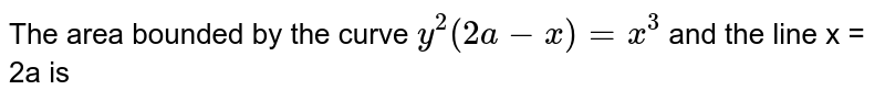 The area bounded by the curve `y^(2)(2a-x)=x^(3)` and the line x = 2a is