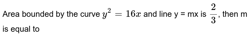 Area bounded by the curve `y^(2)=16x` and line y = mx is `(2)/(3)`, then m is equal to