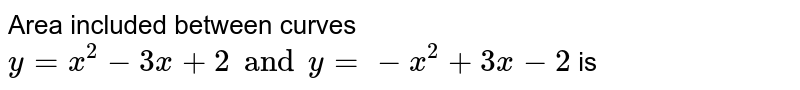 Area included between curves `y=x^(2)-3x+2 and y=-x^(2)+3x-2` is