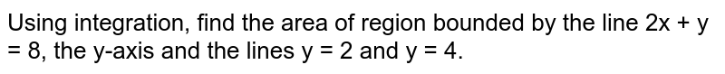 Using integration, find the area of region bounded by the line 2x + y = 8, the y-axis and the lines y = 2 and y = 4.