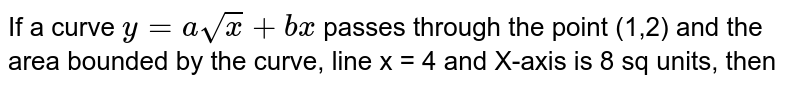 If a curve `y = asqrt(x)+bx` passes through the point (1,2) and the area bounded by the curve, line x = 4 and X-axis is 8 sq units, then