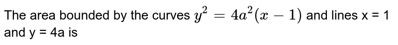 The area bounded by the curves `y^(2)=4a^(2)(x-1)` and lines x = 1 and y = 4a is