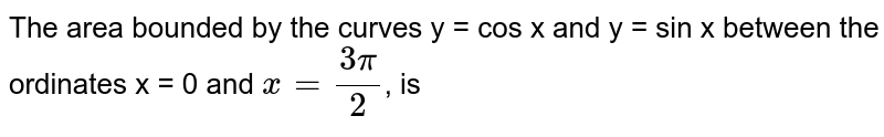 The area bounded by the curves y = cos x and y = sin x between the ordinates x = 0 and `x = (3pi)/(2)`, is