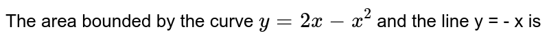 The area bounded by the curve `y = 2x - x^(2)` and the line y = - x is