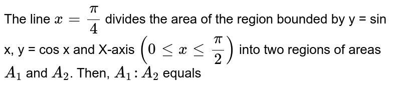 The line `x = (pi)/(4)` divides the area of the region bounded by y = sin x, y = cos x and X-axis `(0lexle(pi)/(2))` into two regions of areas `A_(1)` and `A_(2)`. Then, `A_(1) : A_(2)` equals