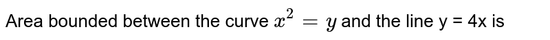 Area bounded between the curve `x^(2)=y` and the line y = 4x is