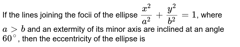 If the lines joining the foci of the ellipse `(x^(2))/(a^(2))+(y^(2))/(b^(2))=1`, where agtb and an extermity of its minor axis are inclined at an angle `60^(@)`, then the eccentricity of the ellipse is