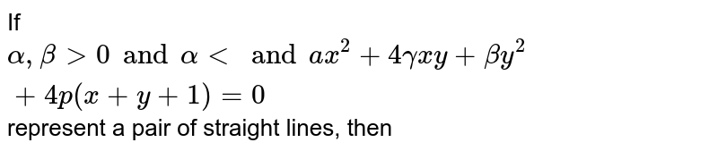 If `alpha,beta gt 0 and alpha lt and ax^(2)+4gammaxy+betay^(2)+4p(x+y+1)=0` represent a pair of straight lines, then