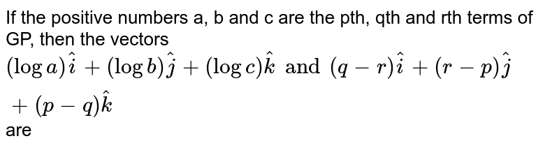 If the positive numbers a, b and c are the pth, qth and rth terms of GP, then the vectors loga. `hati+lob.hatj+logc.hatk and (q-r)hati+(r-p)hatj+(p-q) hatk` are
