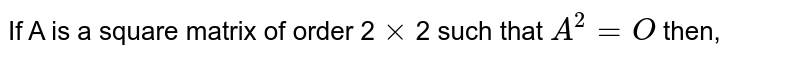 If A is a square matrix of order 2`xx`2 such that `A^(2)=O` then,