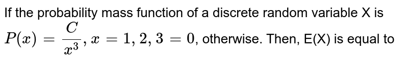 If the probability mass function of a discrete random variable X is `P(x)=(C)/(x^(3)),x=1,2,3=0`, otherwise. Then, E(X) is equal to