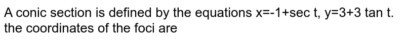 A conic section is defined by the equations x=-1+sec t, y=3+3 tan t. the coordinates of the foci are