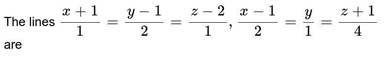 The lines `(x+1)/(1)=(y-1)/(2)=(z-2)/(1),(x-1)/(2)=(y)/(1)=(z+1)/(4)` are
