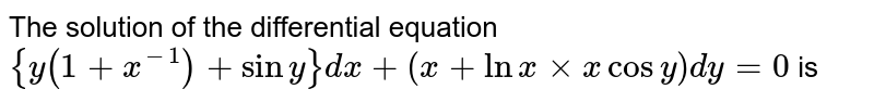 The solution of the differential equation `{y(1+x^(-1))+siny}dx+(x+ln x xx x cosy)dy=0` is