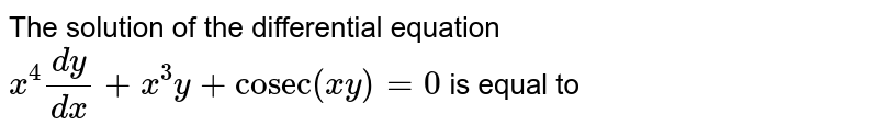 """The solution of the differential equation `x^(4)(dy)/(dx)+x^(3)y+""""cosec""""(xy)=0` is equal to"""