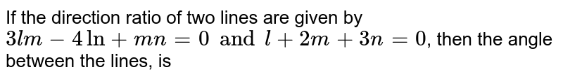 If the direction ratio of two lines are given by `3lm-4ln+mn=0 and l+2m+3n=0`, then the angle between the lines, is
