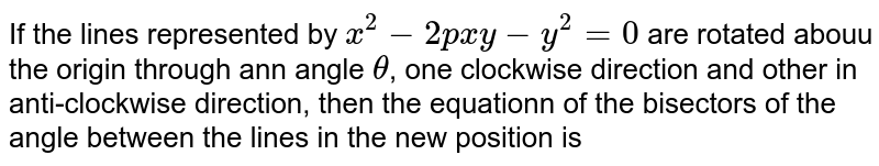 If the lines represented by `x^(2)-2pxy-y^(2)=0` are rotated abouu the origin through ann angle `theta`, one clockwise direction and other in anti-clockwise direction, then the equationn of the bisectors of the angle between the lines in the new position is