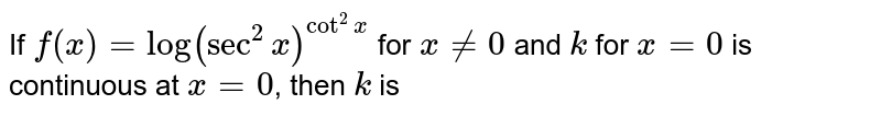 If `f(x)=log(sec^(2)x)^(cot2)` for `xne0` for x=0 is continuous at x=0, then K is