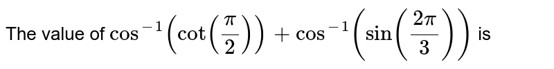 The value of `cos^(-1)(cot((pi)/(2)))+cos^(-1)(sin((2pi)/(3)))` is