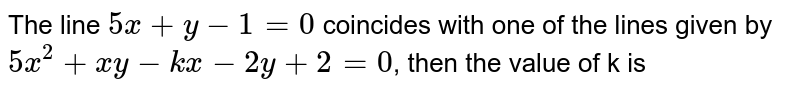 The line `5x+y-1=0` coincides with one of the lines given by `5x^(2)+xy-kx-2y+2=0`, then the value of k is