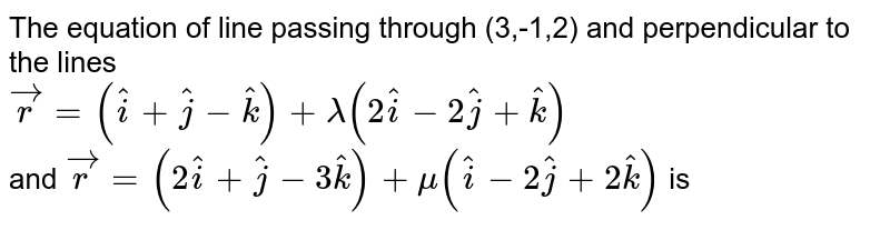 The equation of line passing through (3,-1,2) and perpendicular to the lines <br> `vecr=(hati+hatj-hatk)+lamda(2hati-2hatj+hatk)` <br> and `vecr=(2hati+hatj-3hatk) +mu(hati-2hatj+2hatk)` is
