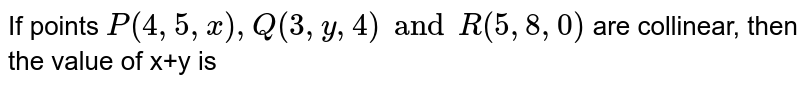 If points `P(4,5,x),Q(3,y,4) and R(5,8,0)` are collinear, then the value of x+y is