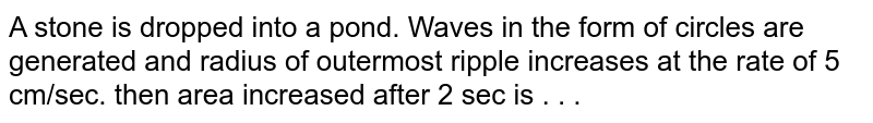 A stone is dropped into a pond. Waves in the form of circles are generated and radius of outermost ripple increases at the rate of 5 cm/sec. then area increased after 2 sec is . . .