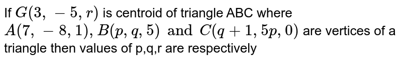 If `G(3,-5,r)` is centroid of triangle ABC where `A(7,-8,1), B(p,q,5) and C(q+1,5p,0)` are vertices of a triangle then values of p,q,r are respectively