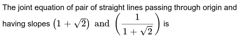 The joint equation of pair of straight lines passing through origin and having slopes `(1+sqrt(2)) and ((1)/(1+sqrt(2)))` is