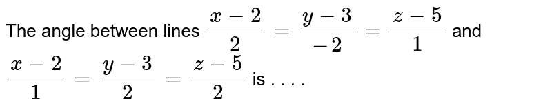 The angle between lines `(x-2)/(2)=(y-3)/(-2)=(z-5)/(1)` and `(x-2)/(1)=(y-3)/(2)=(z-5)/(2)` is  . . . .