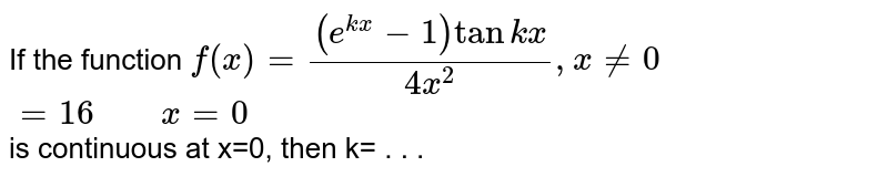 """If the function `f(x)=((e^(kx)-1)tankx)/(4x^(2)),x ne 0` <br> `=16""""    """"x=0` <br> is continuous at x=0, then k= . . ."""