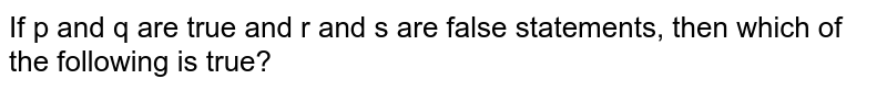 If p and q are true and r and s are false statements, then which of the following is true?