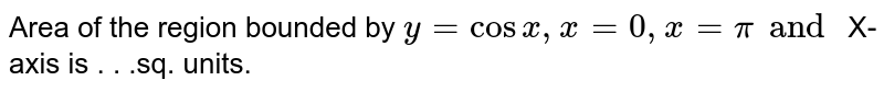 Area of the region bounded by `y=cosx,x=0,x=pi and ` X-axis is  . . .sq. units.
