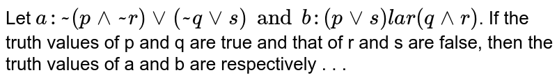 Let `a:~(p ^^ ~r) vv (~ q vv s ) and b:(p vv s ) lar (q ^^ r)`. If the truth values of p and q are true and that of r and s are false, then the truth values of a and b are respectively . . .
