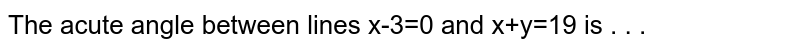 The acute angle between lines x-3=0 and x+y=19 is  . . .