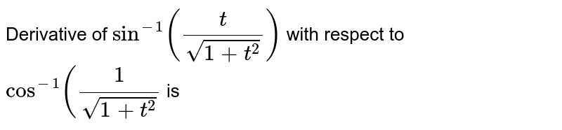 Derivative of `sin^(-1)((t)/(sqrt(1+t^(2))))` with respect to `cos^(-1)((1)/(sqrt(1+t^(2)))` is