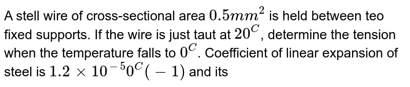 A stell wire of cross-sectional area `0.5mm^2` is held between teo fixed supports. If the wire is just taut at `20^C`, determine the tension when the temperature falls  to `0^C`. Coefficient of linear expansion of steel is `1.2 xx 10^(-5) 0^C(-1)` and its Young's modulus is `2.0 xx 10^11 N m^(-2).