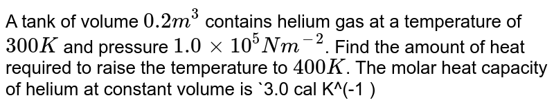 A tank of volume `0.2 m^3` contains helium gas at a temperature of `300 K` and pressure `1.0 xx 10^5 N m^(-2)`. Find the amount of heat required to raise the temperature to `400 K`. The molar heat capacity of helium at constant volume is `3.0 cal K^(-1 ) mol^(-1)`. Neglact any expansion in the volume of tank.