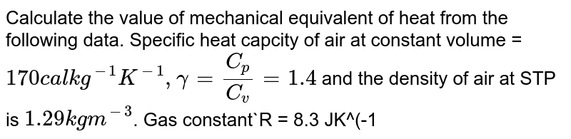 Calculate the value of mechanical equivalent of heat from the following data. Specific heat capcity of air at constant volume =`170 cal kg^(-1) K^(-1) , gamma = C_p/ C_v = 1.4` and the density of air at STP is `1.29 kg m^(-3)`. Gas constant`R = 8.3 JK^(-1) mol^(-1)`.