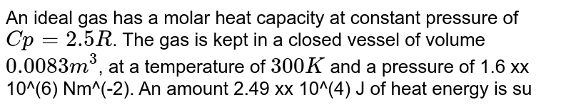 An ideal gas has a molar heat capacity at constant pressure of `Cp = 2.5 R`.  The gas is kept in a closed vessel of volume `0.0083 m^(3)`, at a temperature of `300 K` and a pressure of 1.6 xx 10^(6) Nm^(-2). An amount 2.49 xx 10^(4) J of heat energy is supplied to the gas. calculate the final temperature and pressure of the gas.