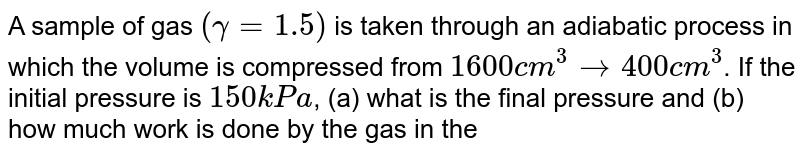 A sample of gas `(gamma = 1.5)` is taken through an adiabatic process in which the volume is compressed from `1600 cm^(3) to 400 cm^(3)`. If the initial pressure is `150 kPa`,  (a) what is the final pressure and (b) how much work is done by the gas in the process?